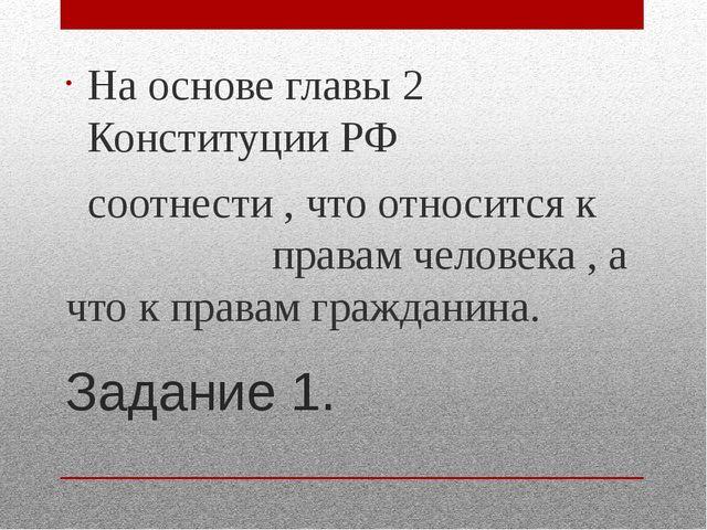 Задание 1. На основе главы 2 Конституции РФ соотнести , что относится к права...
