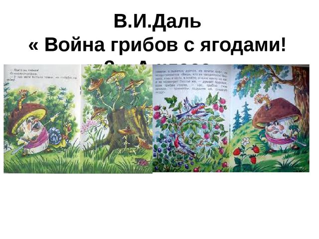 В.И.Даль « Война грибов с ягодами! 3 – А класс