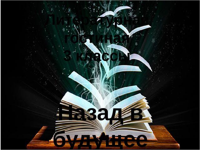 Литературная гостиная 3 классы Назад в будущее