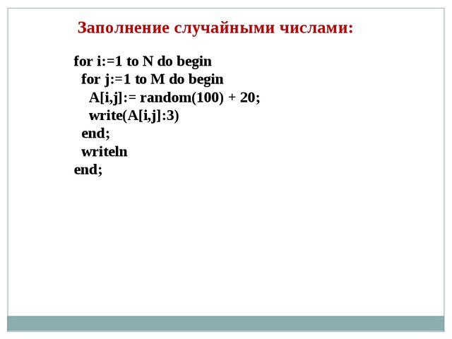 Заполнение случайными числами: for i:=1 to N do begin for j:=1 to M do begin...