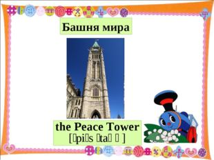 the Peace Tower [ˈpiːs ˈtaʊə] Башня мира
