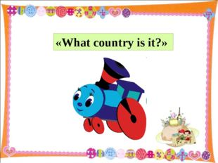 «What country is it?»