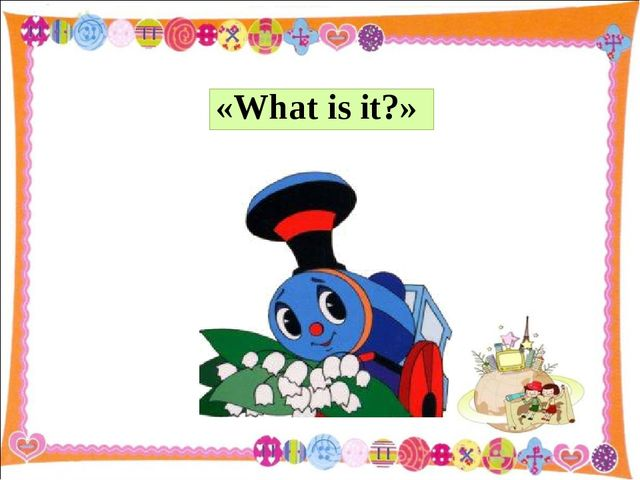 «What is it?»