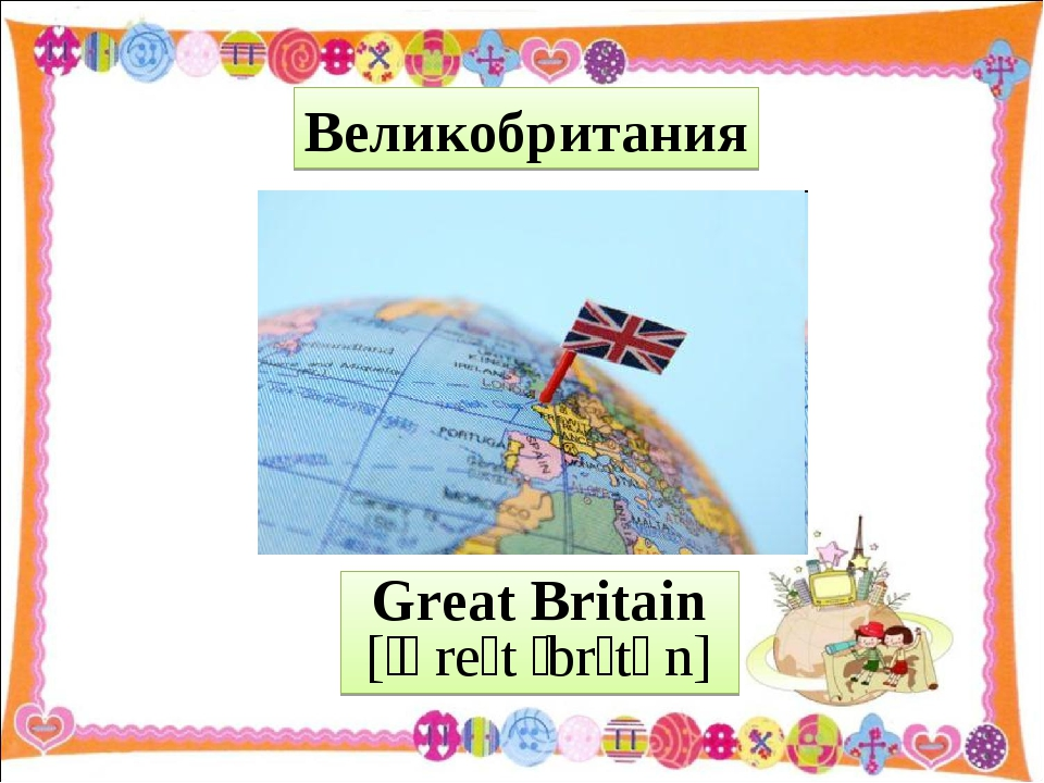 Great Britain [ˈɡreɪt ˈbrɪtən] Великобритания