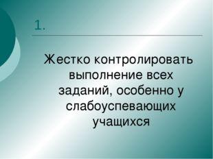 1. Жестко контролировать выполнение всех заданий, особенно у слабоуспевающих