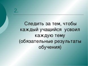 2. Следить за тем, чтобы каждый учащийся усвоил каждую тему (обязательные рез