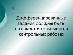 5. Дифференцированные задания должны быть на самостоятельных и на контрольных