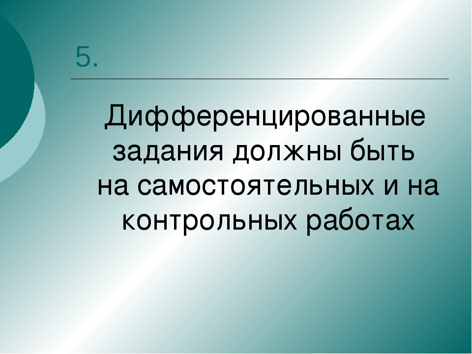 5. Дифференцированные задания должны быть на самостоятельных и на контрольных...