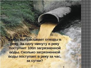 Завод выбрасывает отходы в реку. За одну минуту в реку поступает 100л загряз