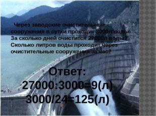 Через заводские очистительные сооружения в сутки проходит 3000л воды. За ско