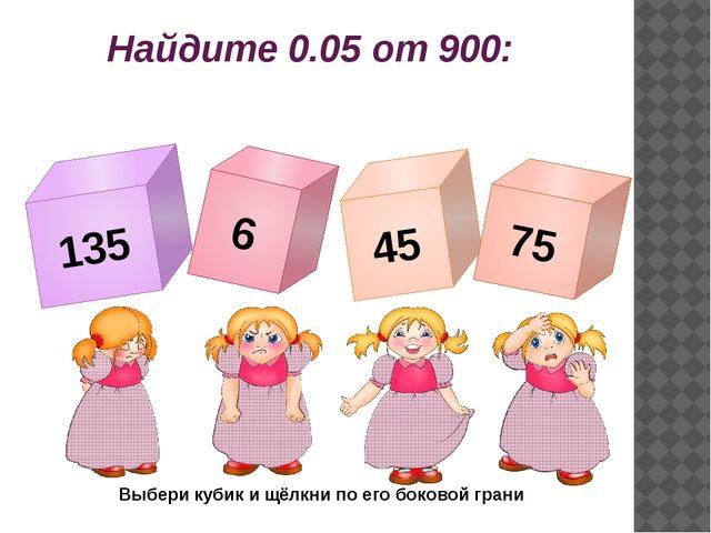 Найдите 0.05 от 900: 135 6 45 75 Выбери кубик и щёлкни по его боковой грани