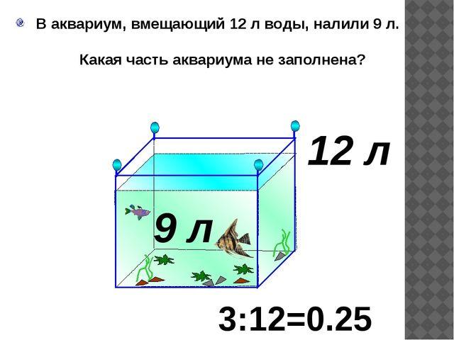 В аквариум, вмещающий 12 л воды, налили 9 л. Какая часть аквариума не заполн...