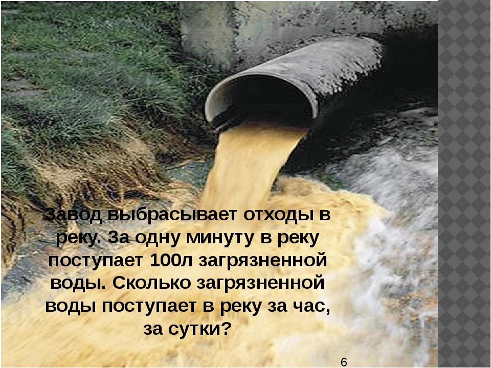 Завод выбрасывает отходы в реку. За одну минуту в реку поступает 100л загряз...