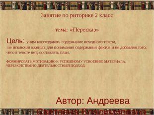 Занятие по риторике 2 класс тема: «Пересказ» Автор: Андреева Светлана Владими