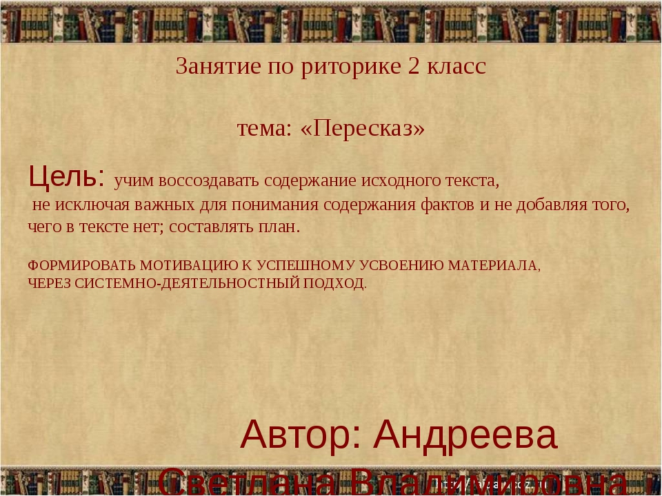 Занятие по риторике 2 класс тема: «Пересказ» Автор: Андреева Светлана Владими...