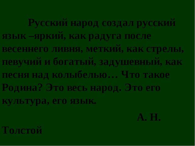 Русский народ создал русский язык –яркий, как радуга после весеннего ливня,...