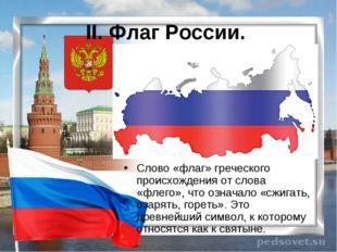 II. Флаг России. Слово «флаг» греческого происхождения от слова «флего», что