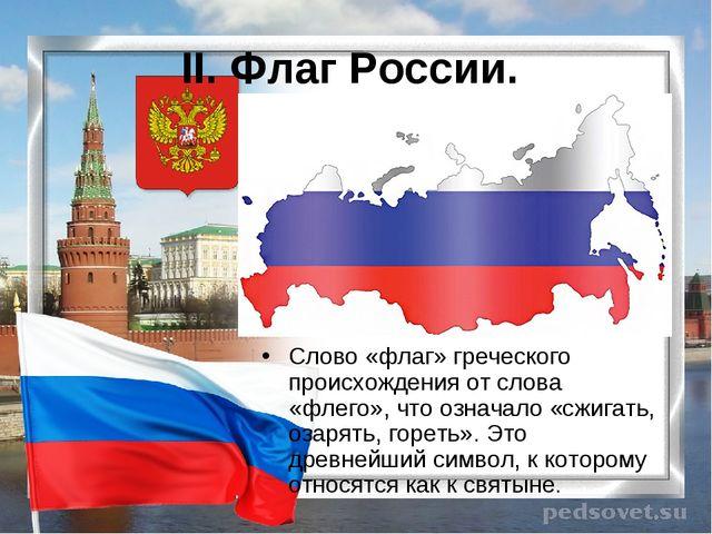 II. Флаг России. Слово «флаг» греческого происхождения от слова «флего», что...
