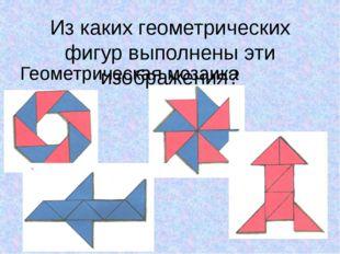 Из каких геометрических фигур выполнены эти изображения? Геометрическая мозаика