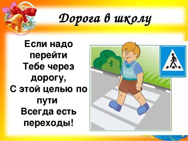 Дорога в школу Если надо перейти Тебе через дорогу, С этой целью по пути Всег...