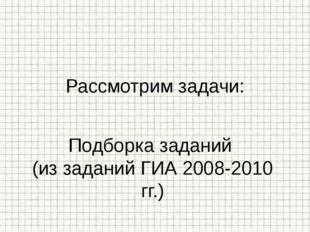 Подборка заданий (из заданий ГИА 2008-2010 гг.) Рассмотрим задачи: