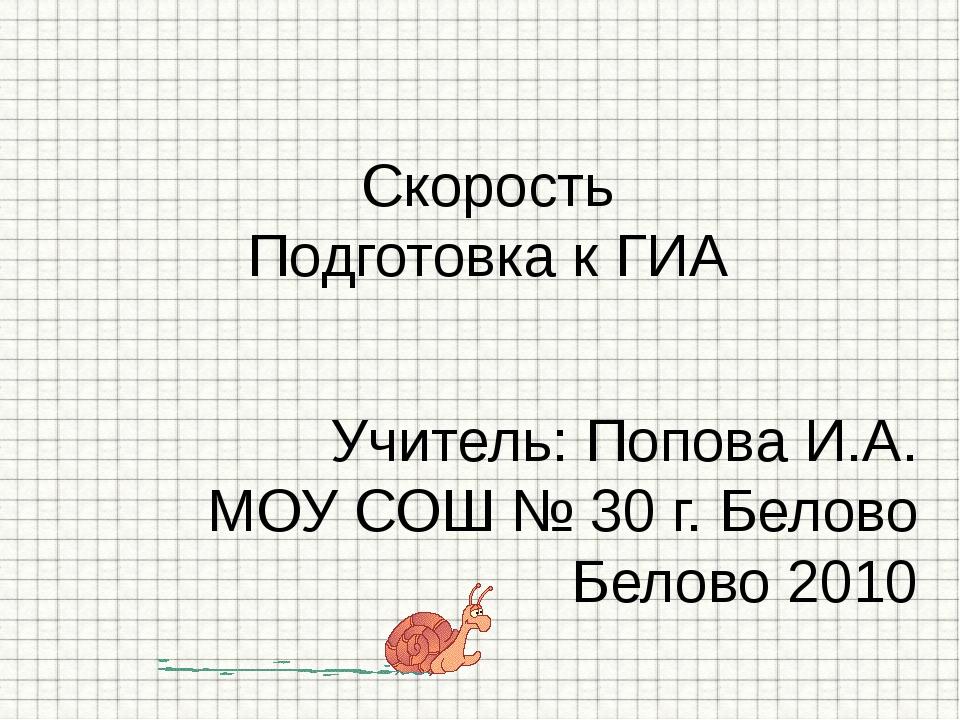Учитель: Попова И.А. МОУ СОШ № 30 г. Белово Белово 2010 Скорость Подготовка к...
