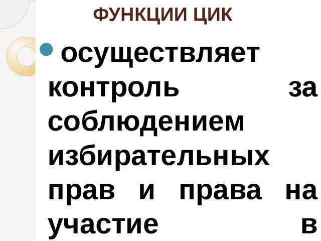 ФУНКЦИИ ЦИК осуществляет контроль за соблюдением избирательных прав и права н...