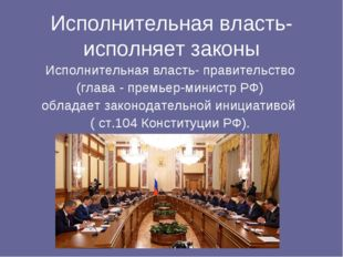 Исполнительная власть- исполняет законы Исполнительная власть- правительство