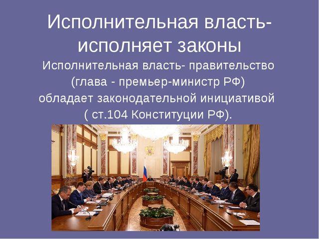 Исполнительная власть- исполняет законы Исполнительная власть- правительство...