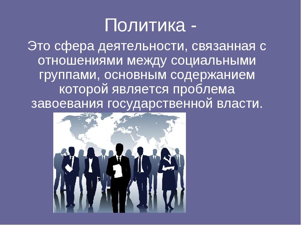 Политика - Это сфера деятельности, связанная с отношениями между социальными...