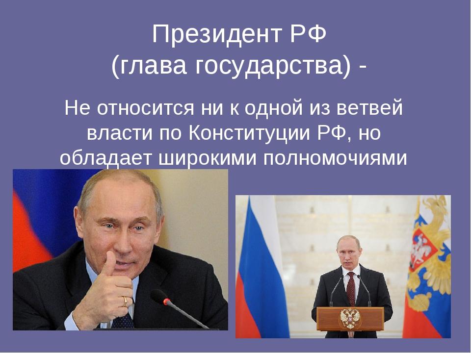 Президент РФ (глава государства) - Не относится ни к одной из ветвей власти п...