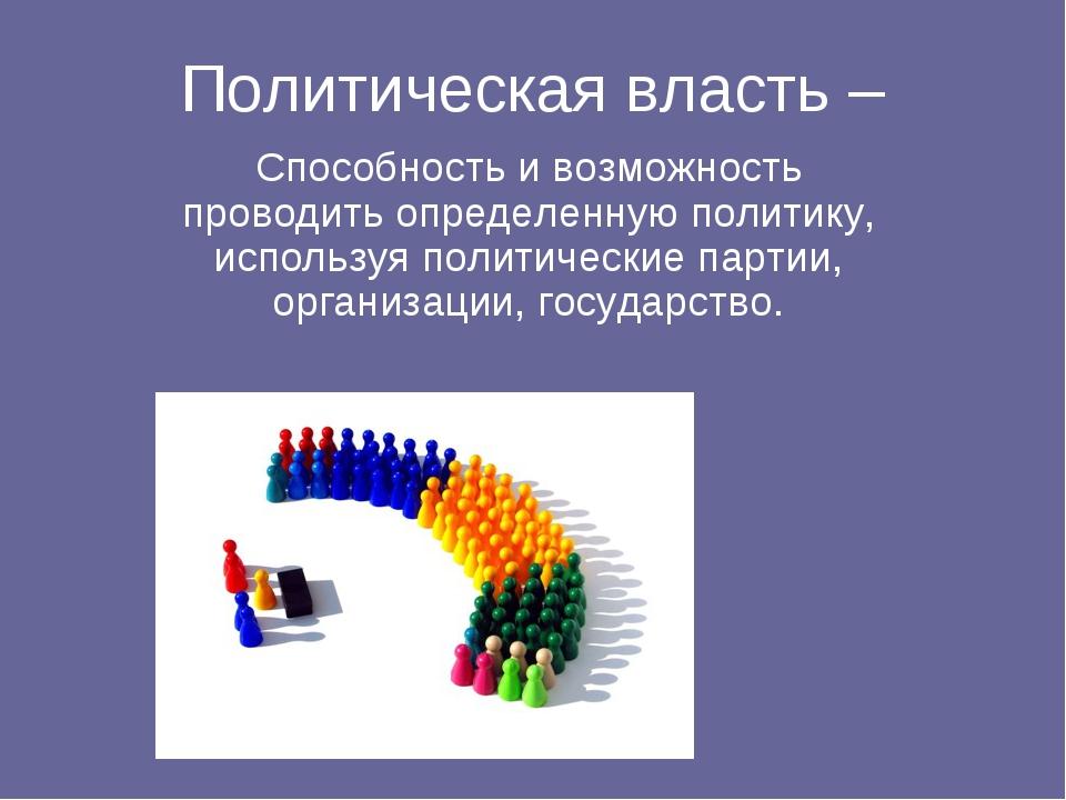 Политическая власть – Способность и возможность проводить определенную полити...