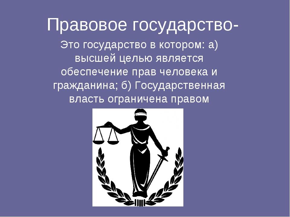 Правовое государство- Это государство в котором: а) высшей целью является обе...