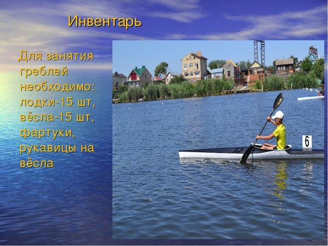 Инвентарь Для занятия греблей необходимо: лодки-15 шт, вёсла-15 шт, фартуки,...
