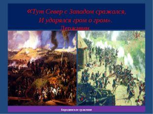 «Тут Север с Западом сражался, И ударялся гром о гром». Державин. Бородинско
