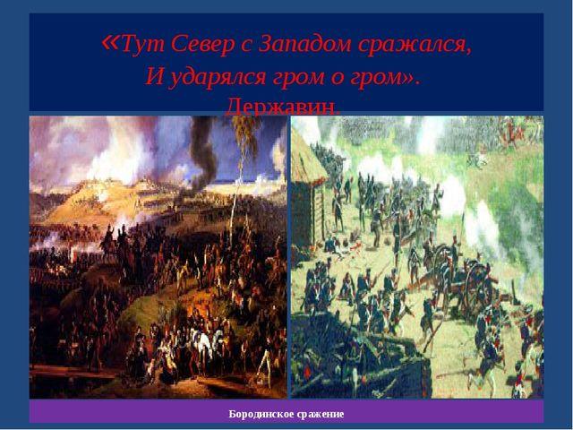 «Тут Север с Западом сражался, И ударялся гром о гром». Державин. Бородинско...