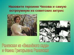 Назовите героиню Чехова и самую остроумную из советских актрис