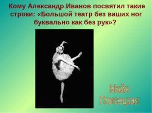 Кому Александр Иванов посвятил такие строки: «Большой театр без ваших ног бу