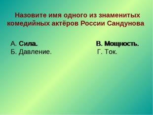 Назовите имя одного из знаменитых комедийных актёров России Сандунова А. Сил