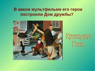 В каком мультфильме его герои построили Дом дружбы?