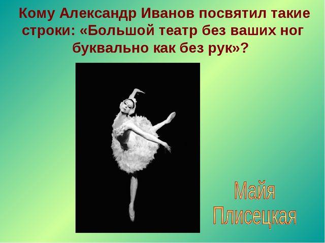 Кому Александр Иванов посвятил такие строки: «Большой театр без ваших ног бу...