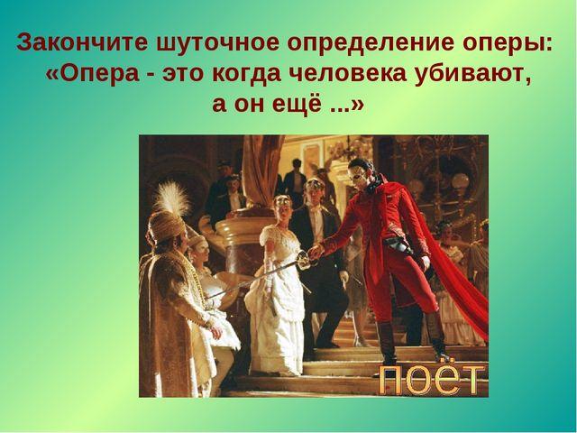 Закончите шуточное определение оперы: «Опера - это когда человека убивают, а...