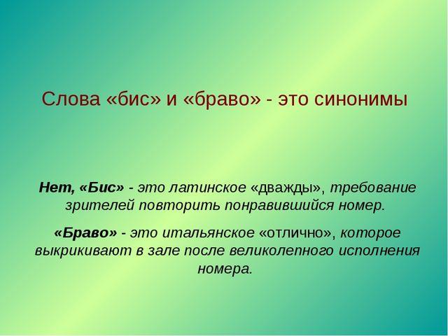 Слова «бис» и «браво» - это синонимы Нет, «Бис» - это латинское «дважды», тре...