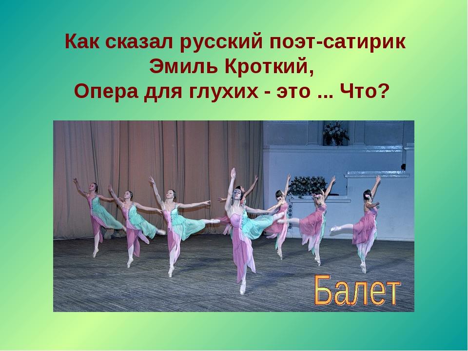 Как сказал русский поэт-сатирик Эмиль Кроткий, Опера для глухих - это ... Что?