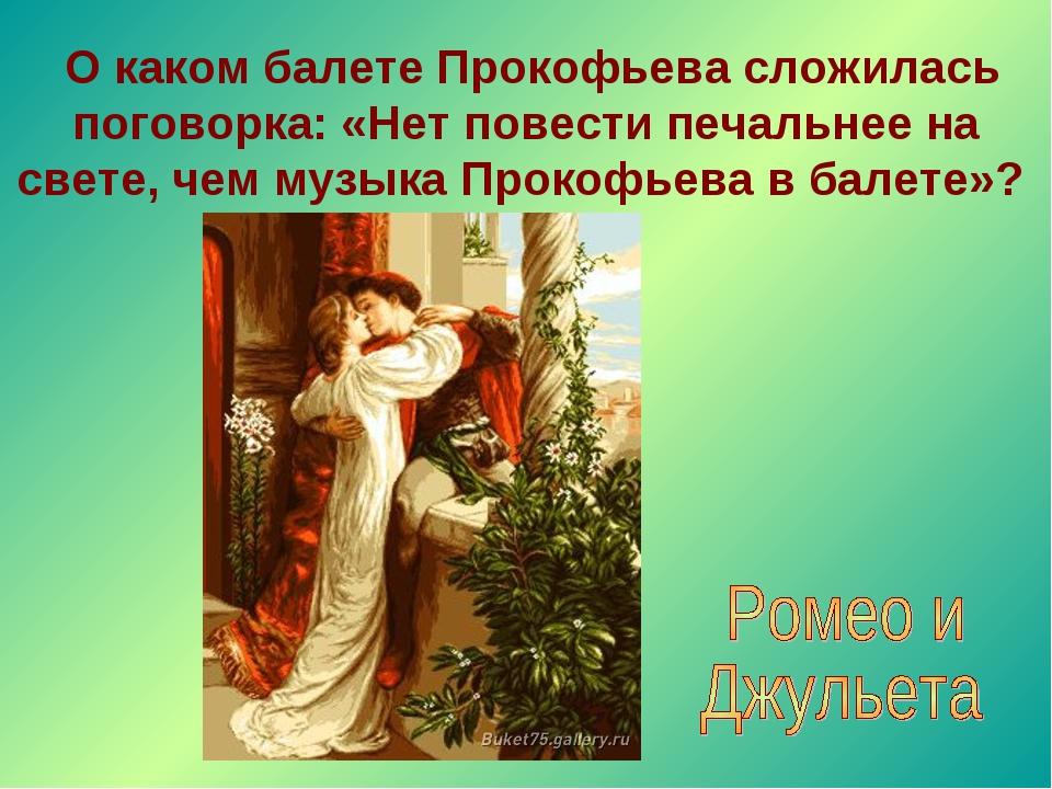 О каком балете Прокофьева сложилась поговорка: «Нет повести печальнее на све...