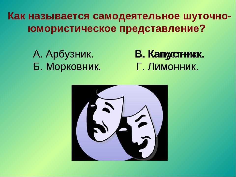 Как называется самодеятельное шуточно-юмористическое представление? А. Арбуз...
