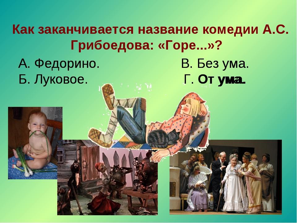 Как заканчивается название комедии А.С. Грибоедова: «Горе...»? А. Федорино....