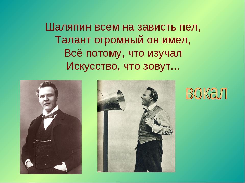 Шаляпин всем на зависть пел, Талант огромный он имел, Всё потому, что изучал...