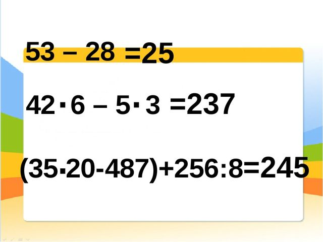 (35 20-487)+256:8 . . . 53 – 28 42 6 – 5 3 =25 =237 =245