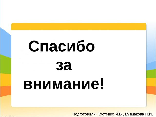 Спасибо за внимание! Подготовили: Костенко И.В., Бузмакова Н.И.